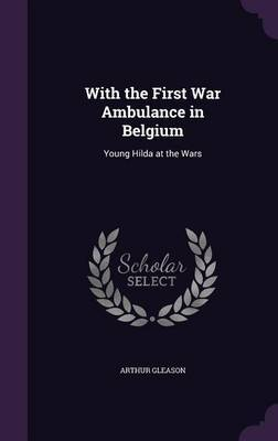 With the First War Ambulance in Belgium by Arthur Gleason