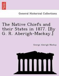 The Native Chiefs and Their States in 1877. [By G. R. Aberigh-MacKay.] by George Aberigh-Mackay