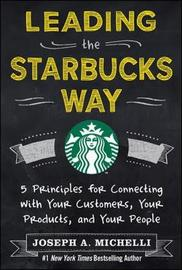 Leading the Starbucks Way: 5 Principles for Connecting with Your Customers, Your Products and Your People by Joseph Michelli