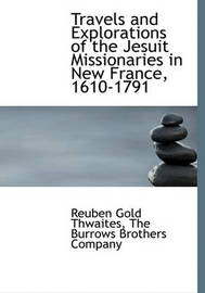 Travels and Explorations of the Jesuit Missionaries in New France, 1610-1791 by Reuben Gold Thwaites