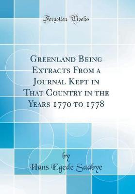 Greenland Being Extracts from a Journal Kept in That Country in the Years 1770 to 1778 (Classic Reprint) by Hans Egede Saabye
