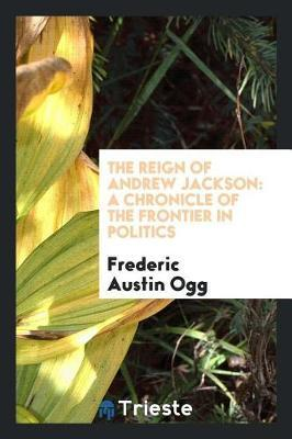 The Reign of Andrew Jackson by Frederic Austin Ogg