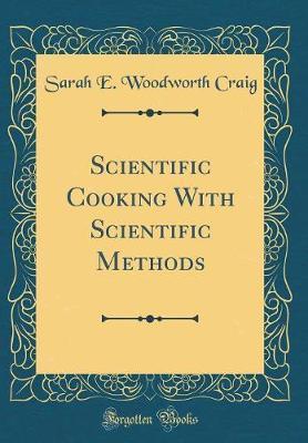 Scientific Cooking with Scientific Methods (Classic Reprint) by Sarah E Woodworth Craig