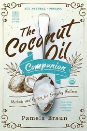 The Coconut Oil Companion - Methods and Recipes for Everyday Wellness by Pamela Braun