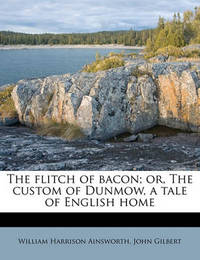 The Flitch of Bacon; Or, the Custom of Dunmow, a Tale of English Home by William , Harrison Ainsworth