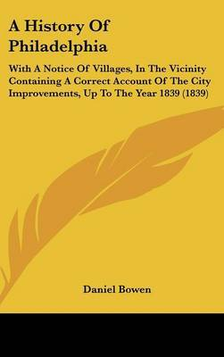 A History of Philadelphia: With a Notice of Villages, in the Vicinity Containing a Correct Account of the City Improvements, Up to the Year 1839 (1839) by Daniel Bowen image