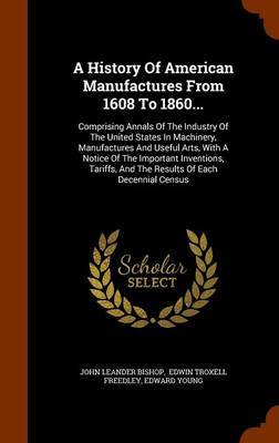 A History of American Manufactures from 1608 to 1860... by John Leander Bishop