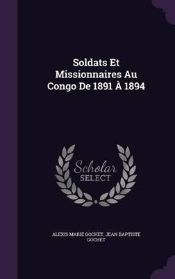 Soldats Et Missionnaires Au Congo de 1891 a 1894 by Alexis Marie Gochet