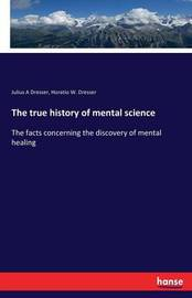 The True History of Mental Science by Julius a Dresser
