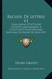 Recueil de Lettres V1: Pour Servir Da Acentsacentsa A-Acentsa Acentseclaircissement a la Acentsacentsa A-Acentsa Acentshistoire Militaire Du Regne de Louis XIV (1760) by Henri Griffet