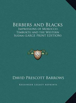 Berbers and Blacks: Impressions of Morocco, Timbuktu and the Western Sudan (Large Print Edition) by David Prescott Barrows