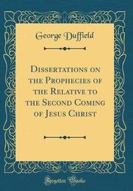 Dissertations on the Prophecies of the Relative to the Second Coming of Jesus Christ (Classic Reprint) by George Duffield