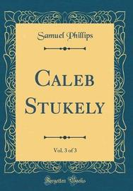 Caleb Stukely, Vol. 3 of 3 (Classic Reprint) by Samuel Phillips