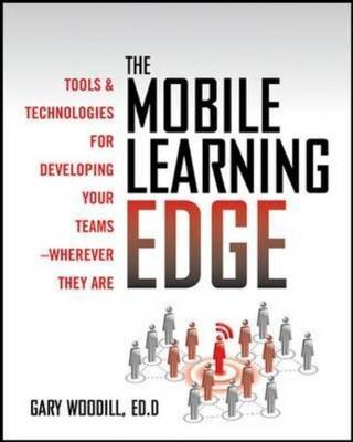 The Mobile Learning Edge: Tools and Technologies for Developing Your Teams by Gary Woodill