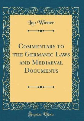 Commentary to the Germanic Laws and Mediaeval Documents (Classic Reprint) by Leo Wiener