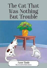 The Cat That Was Nothing But Trouble by Anne Toole