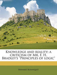 "Knowledge and Reality; A Criticism of Mr. F. H. Bradley's ""Principles of Logic"" by Bernard Bosanquet"