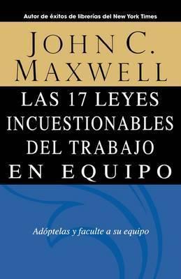 Las 17 Leyes Incuestionables Del Trabajo En Equipo = The 17 Indisputable Laws of Teamwork by John C. Maxwell