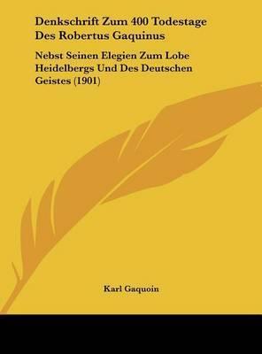 Denkschrift Zum 400 Todestage Des Robertus Gaquinus: Nebst Seinen Elegien Zum Lobe Heidelbergs Und Des Deutschen Geistes (1901)
