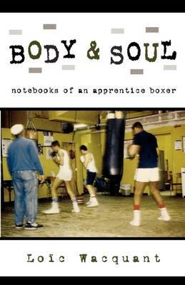 Body and Soul: Notebooks of an Apprentice Boxer by Loic Wacquant