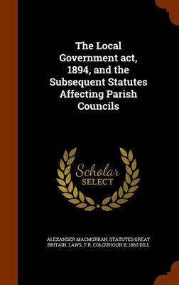 The Local Government ACT, 1894, and the Subsequent Statutes Affecting Parish Councils by Alexander Macmorran