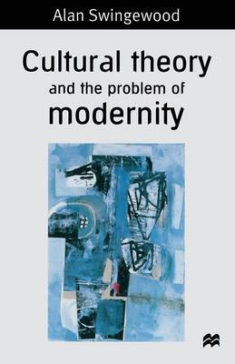 Cultural Theory and the Problem of Modernity by Alan Swingewood
