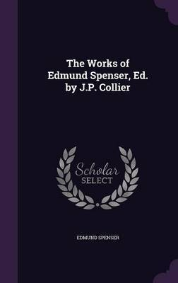 The Works of Edmund Spenser, Ed. by J.P. Collier by Edmund Spenser