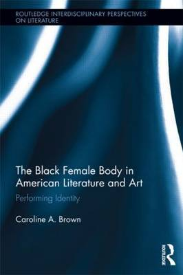 The Black Female Body in American Literature and Art by Caroline Brown