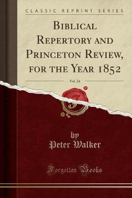 Biblical Repertory and Princeton Review, for the Year 1852, Vol. 24 (Classic Reprint) by Peter Walker