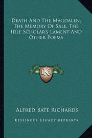 Death and the Magdalen, the Memory of Sale, the Idle Scholar's Lament and Other Poems by Alfred Bate Richards