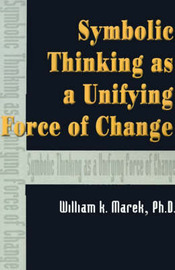 Symbolic Thinking as a Unifying Force of Change by William K Marek, Ph.D. image