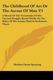 The Childhood of Art or the Ascent of Man V1: A Sketch of the Vicissitudes of His Upward Struggle, Based Chiefly on the Relics of His Artistic Work in Prehistoric Times by Herbert Green Spearing image