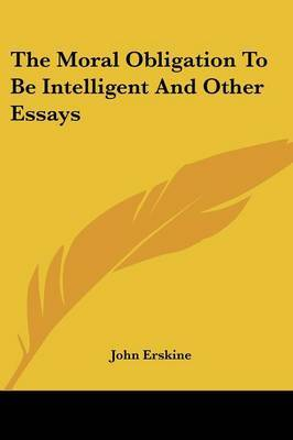 The Moral Obligation to Be Intelligent and Other Essays by John Erskine image