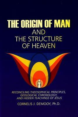 Origin of Man and the Structure of Heaven: Reconciling Theosophical Principles, Geological Chronology and Hidden Teachings of Jesus by Cornelis Demooy
