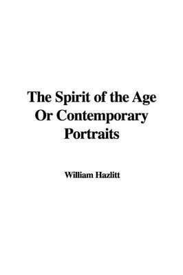 The Spirit of the Age or Contemporary Portraits by William Hazlitt