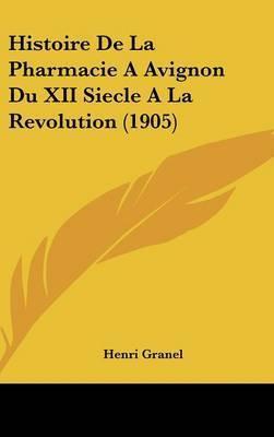 Histoire de La Pharmacie a Avignon Du XII Siecle a la Revolution (1905) by Henri Granel