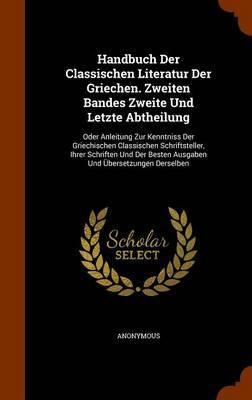 Handbuch Der Classischen Literatur Der Griechen. Zweiten Bandes Zweite Und Letzte Abtheilung by * Anonymous