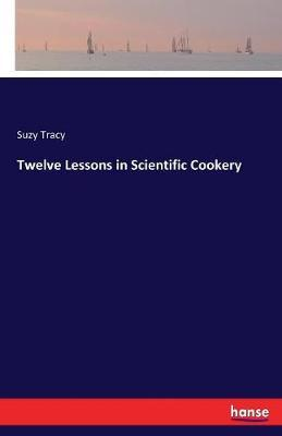 Twelve Lessons in Scientific Cookery by Suzy Tracy image