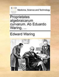 Proprietates Algebraicarum Curvarum. AB Eduardo Waring, ... by Edward Waring