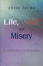 Life, Love, and Misery: A Collection of Thoughts by Chris Lucas image