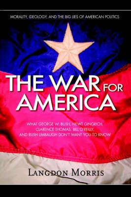 The War for America: Morality, Ideology, and the Big Lies of American Politics by Langdon Morris