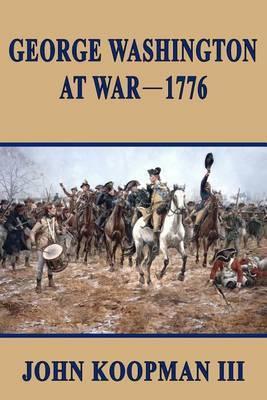 George Washington at War - 1776 by MR John Koopman III