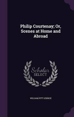 Philip Courtenay; Or, Scenes at Home and Abroad by William Pitt Lennox