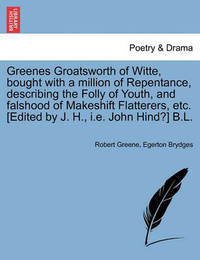 Greenes Groatsworth of Witte, Bought with a Million of Repentance, Describing the Folly of Youth, and Falshood of Makeshift Flatterers, Etc. [Edited by J. H., i.e. John Hind?] B.L. by Robert Greene