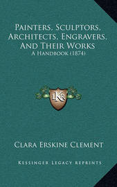 Painters, Sculptors, Architects, Engravers, and Their Works: A Handbook (1874) by Clara Erskine Clement
