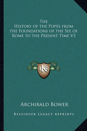 The History of the Popes from the Foundations of the See of Rome to the Present Time V3 by Archibald Bower
