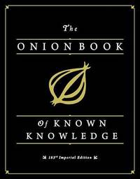 The Onion Book of Known Knowledge: A Definitive Encyclopaedia Of Existing Information by The Onion