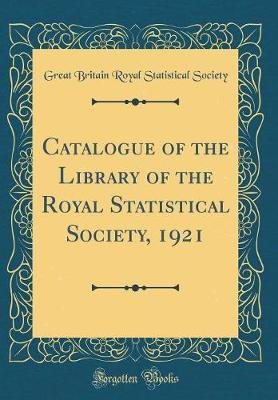 Catalogue of the Library of the Royal Statistical Society, 1921 (Classic Reprint) by Great Britain Royal Statistical Society image