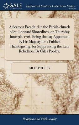 A Sermon Preach'd in the Parish-Church of St. Leonard Shoreditch, on Thursday June 7th, 1716. Being the Day Appointed by His Majesty for a Publick Thanksgiving, for Suppressing the Late Rebellion. by Giles Pooley, by Giles Pooley image