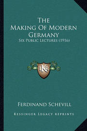 The Making of Modern Germany the Making of Modern Germany: Six Public Lectures (1916) Six Public Lectures (1916) by Ferdinand Schevill